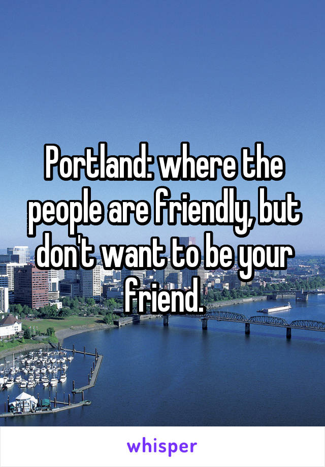 Portland: where the people are friendly, but don't want to be your friend.
