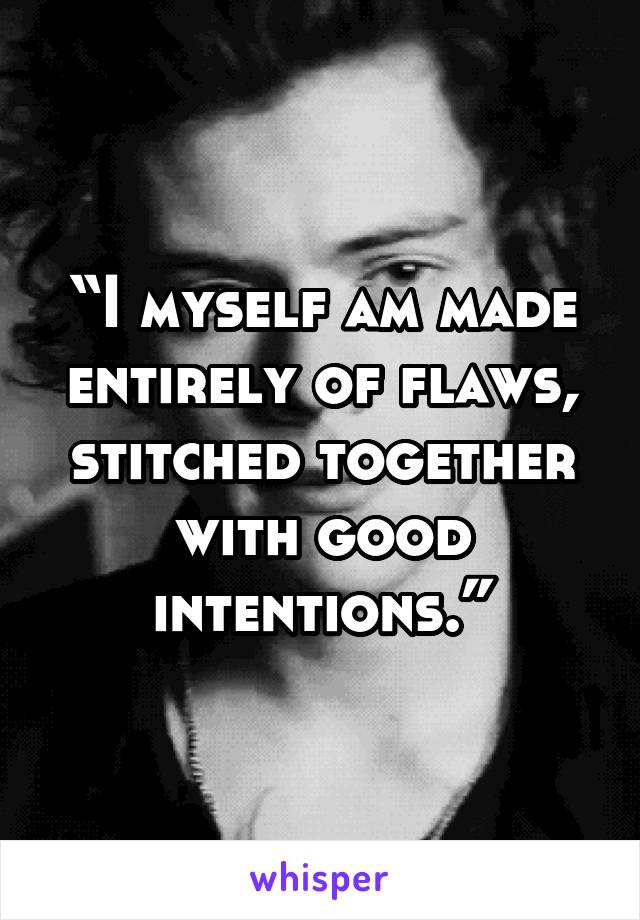 """I myself am made entirely of flaws, stitched together with good intentions."""