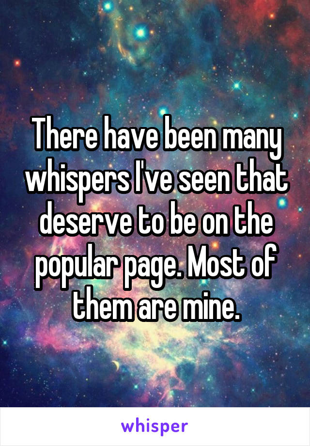 There have been many whispers I've seen that deserve to be on the popular page. Most of them are mine.
