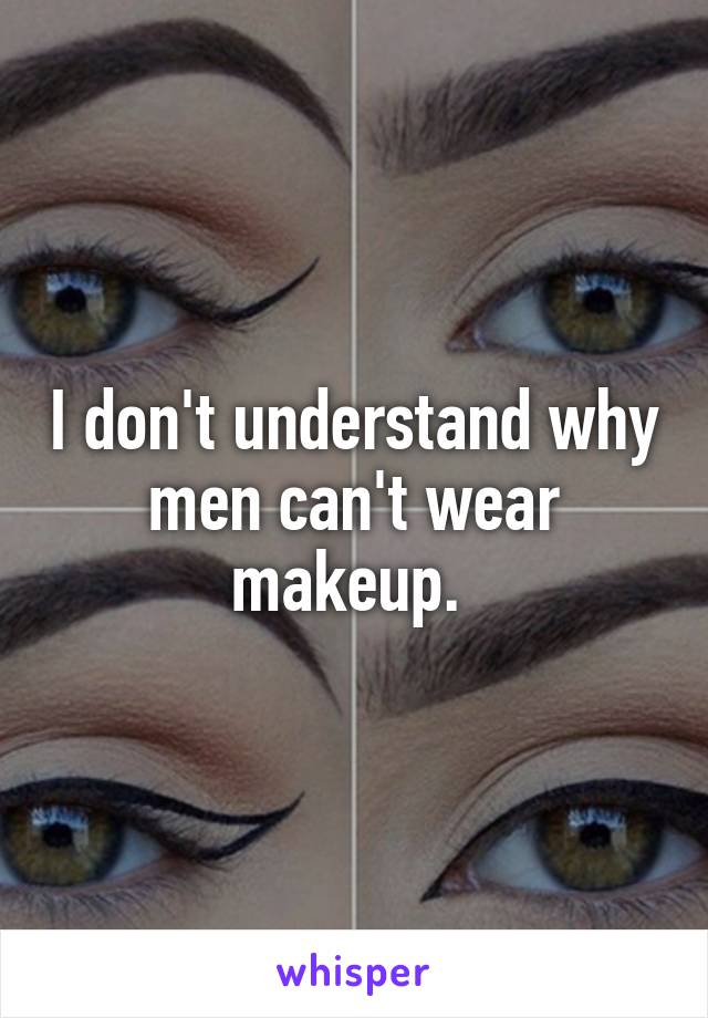 I don't understand why men can't wear makeup.