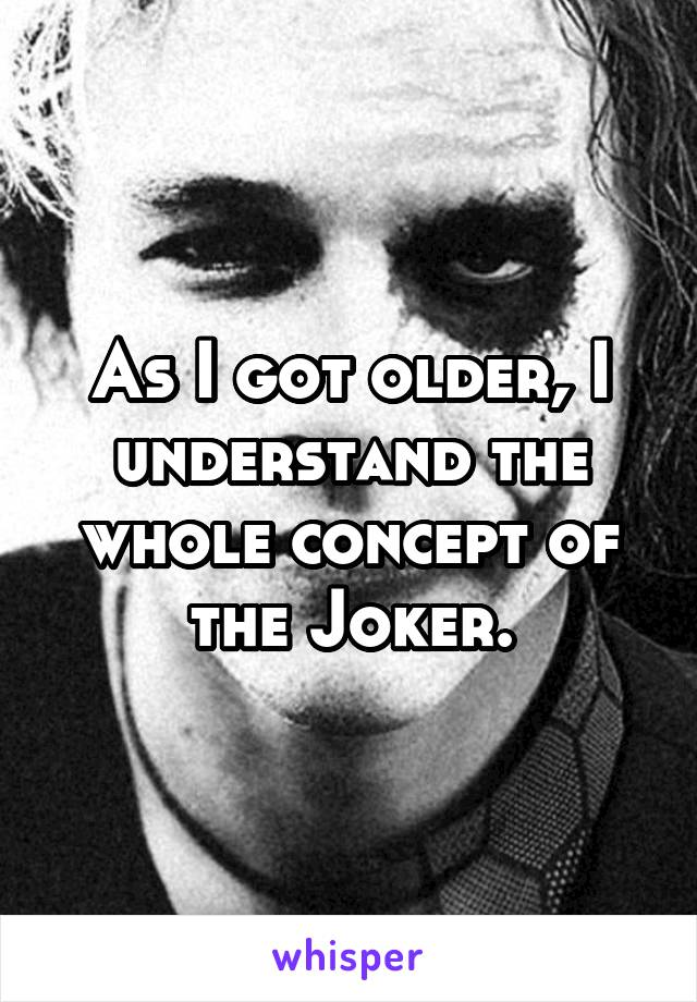 As I got older, I understand the whole concept of the Joker.