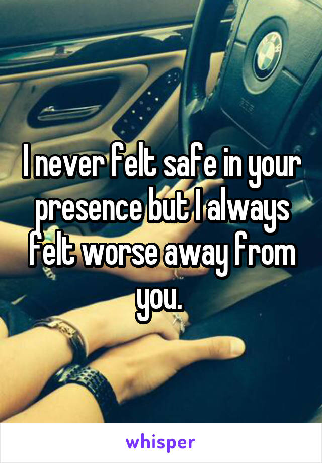 I never felt safe in your presence but I always felt worse away from you.