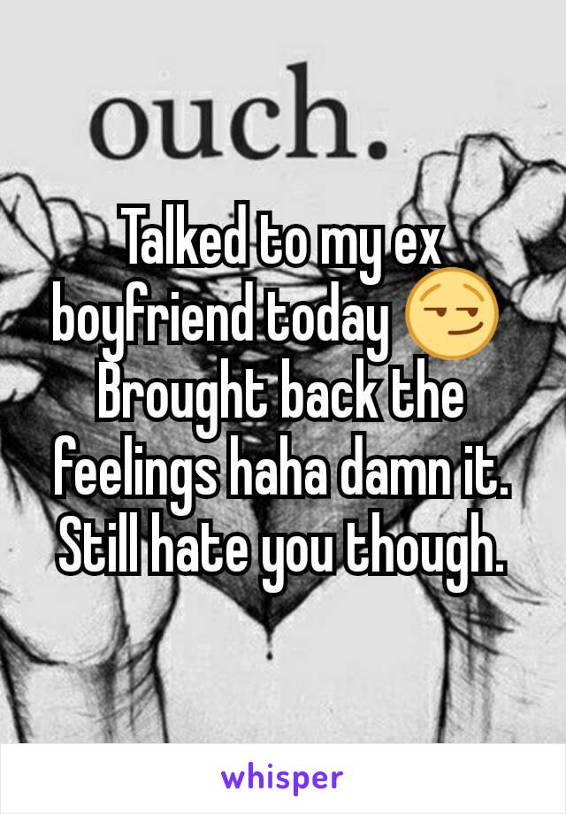 Talked to my ex boyfriend today 😏  Brought back the feelings haha damn it. Still hate you though.