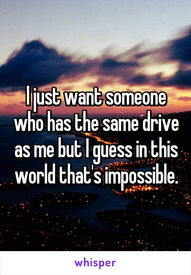 I just want someone who has the same drive as me but I guess in this world that's impossible.