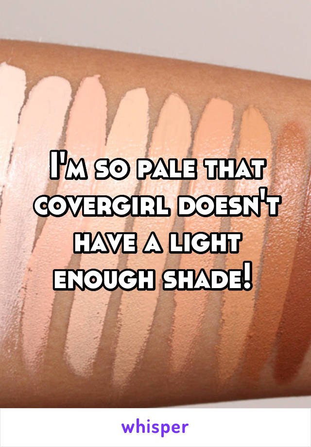 I'm so pale that covergirl doesn't have a light enough shade!
