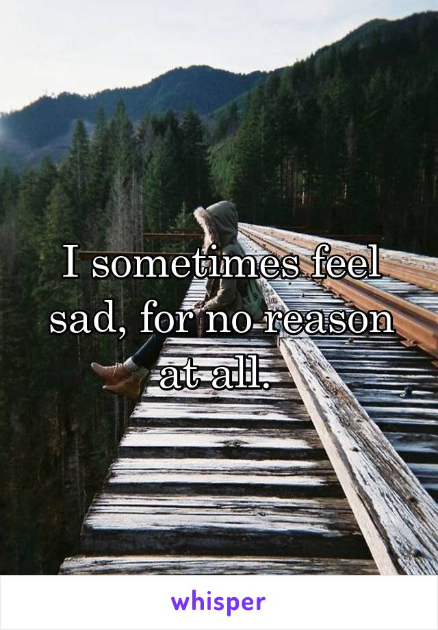 I sometimes feel sad, for no reason at all.