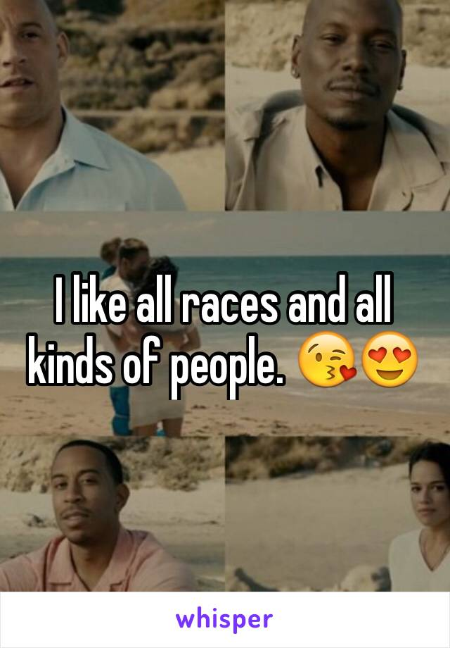 I like all races and all kinds of people. 😘😍