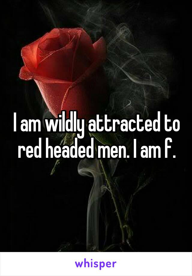 I am wildly attracted to red headed men. I am f.