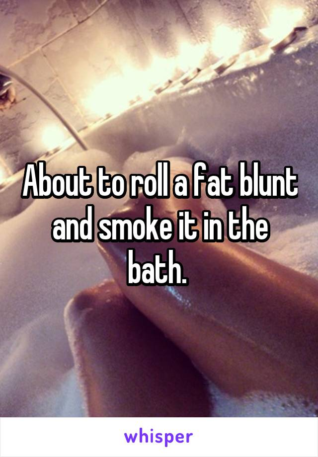 About to roll a fat blunt and smoke it in the bath.