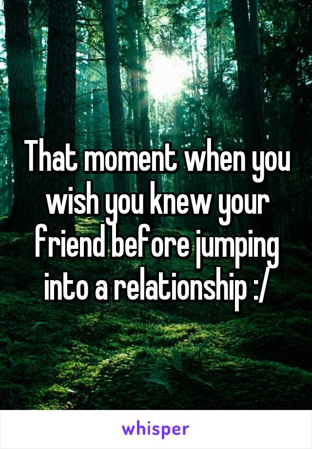 That moment when you wish you knew your friend before jumping into a relationship :/