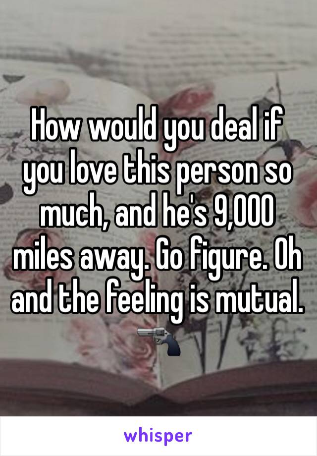 How would you deal if you love this person so much, and he's 9,000 miles away. Go figure. Oh and the feeling is mutual. 🔫