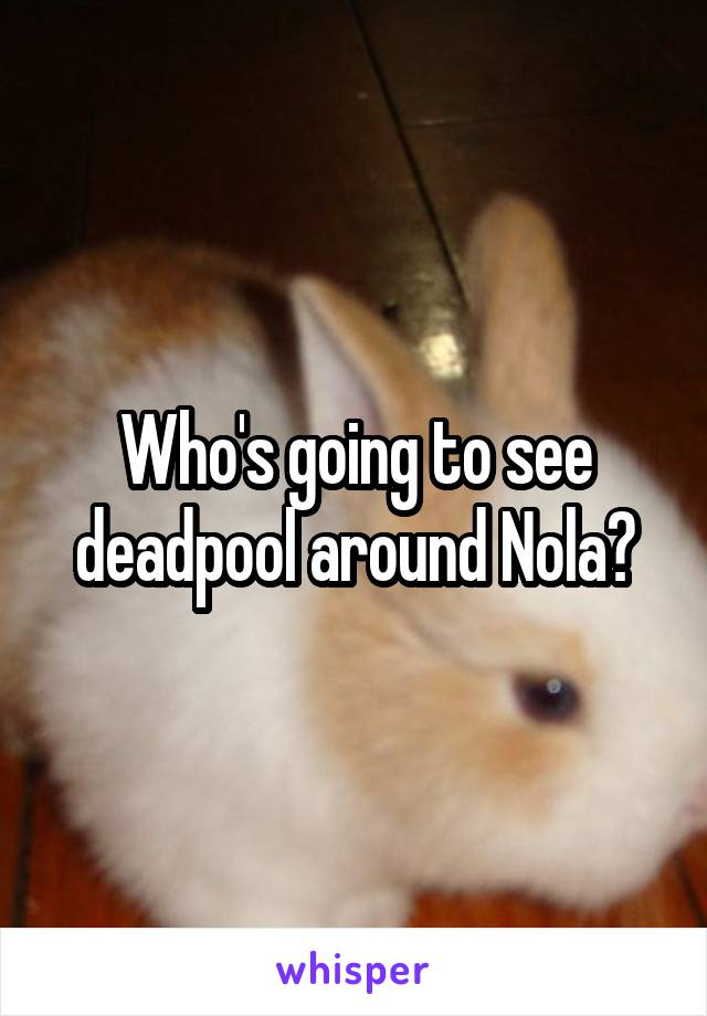 Who's going to see deadpool around Nola?