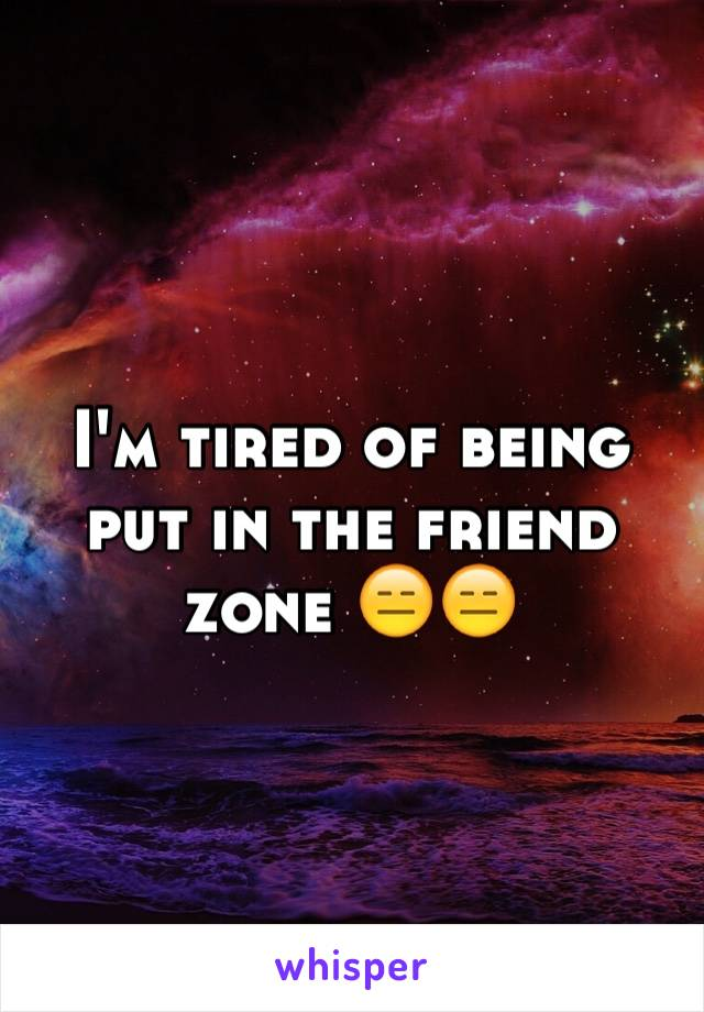 I'm tired of being put in the friend zone 😑😑