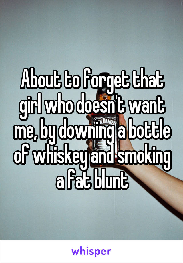 About to forget that girl who doesn't want me, by downing a bottle of whiskey and smoking a fat blunt
