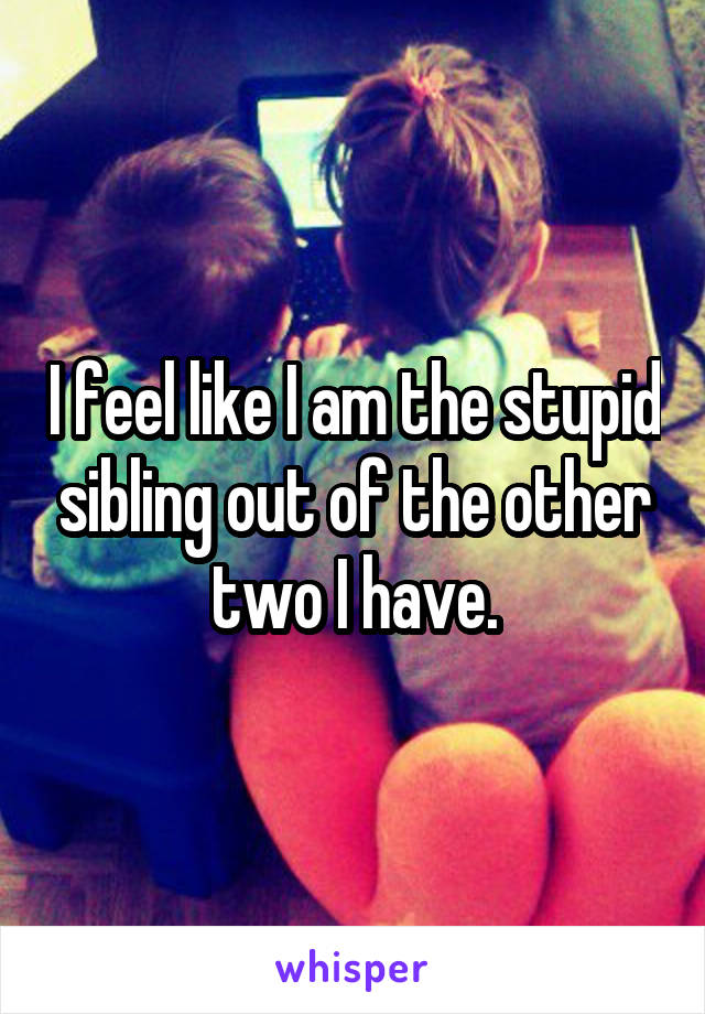 I feel like I am the stupid sibling out of the other two I have.