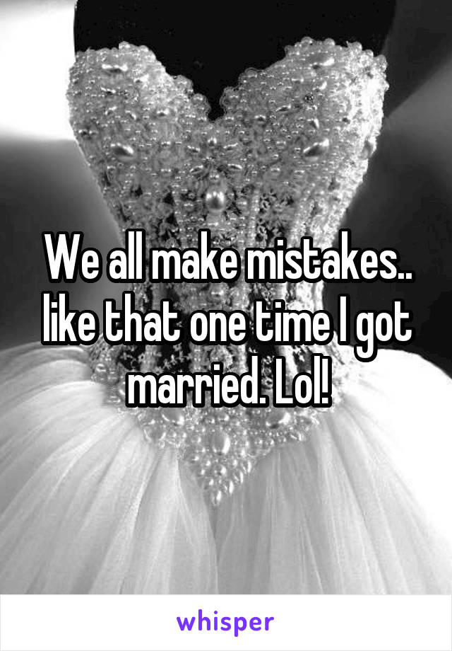 We all make mistakes.. like that one time I got married. Lol!