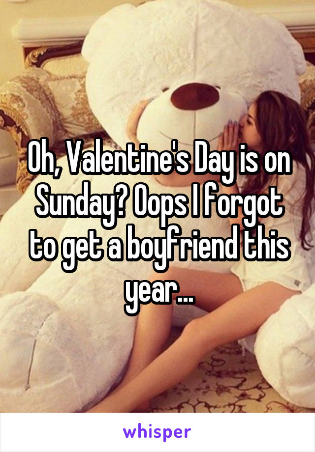 Oh, Valentine's Day is on Sunday? Oops I forgot to get a boyfriend this year...