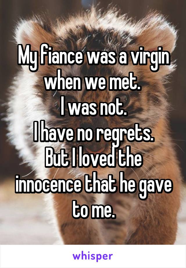 My fiance was a virgin when we met.  I was not. I have no regrets. But I loved the innocence that he gave to me.