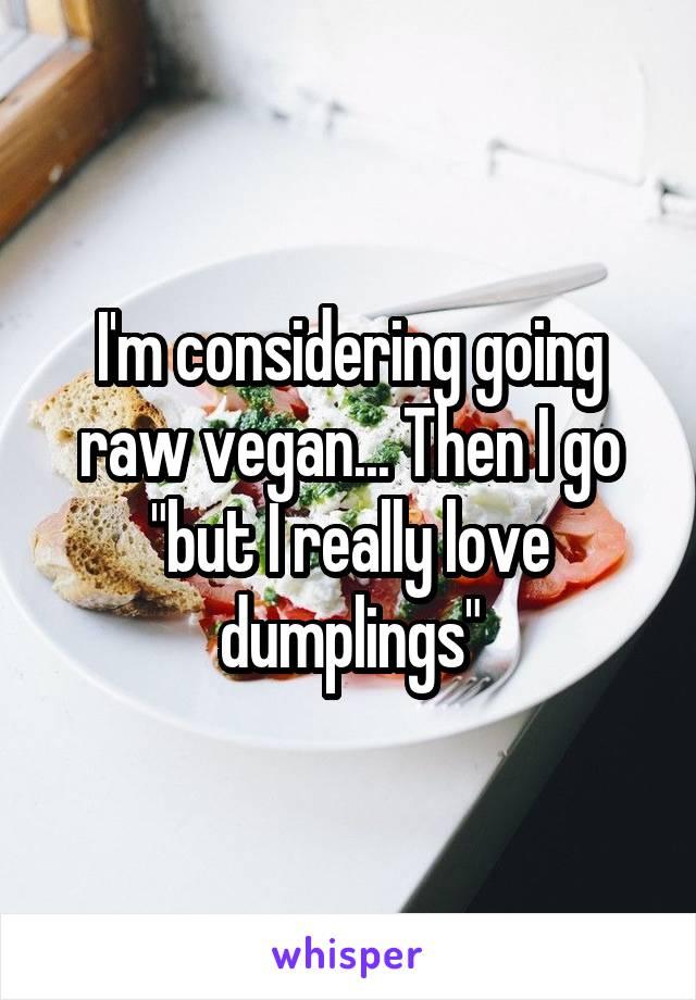 """I'm considering going raw vegan... Then I go """"but I really love dumplings"""""""