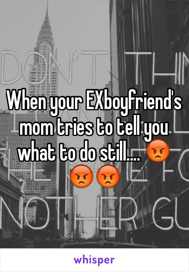 When your EXboyfriend's mom tries to tell you what to do still.... 😡😡😡