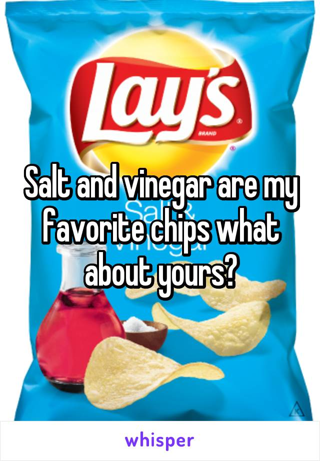 Salt and vinegar are my favorite chips what about yours?