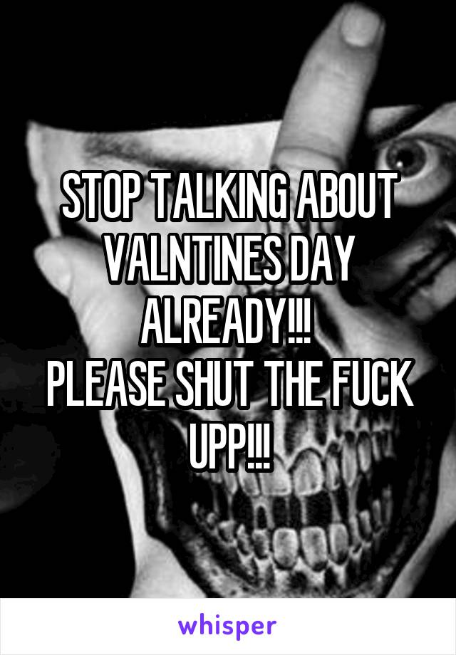 STOP TALKING ABOUT VALNTINES DAY ALREADY!!!  PLEASE SHUT THE FUCK UPP!!!