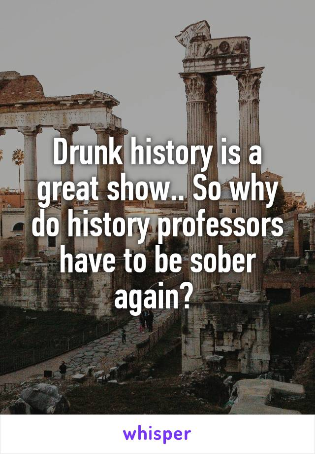 Drunk history is a great show.. So why do history professors have to be sober again?