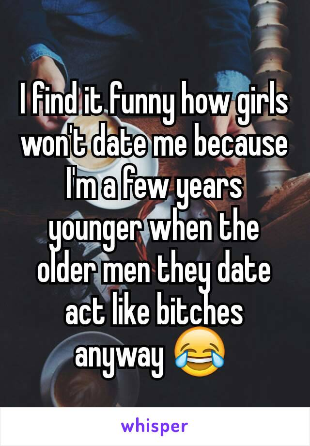 I find it funny how girls won't date me because I'm a few years younger when the older men they date act like bitches anyway 😂