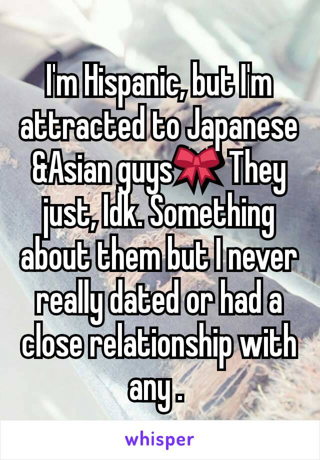 I'm Hispanic, but I'm attracted to Japanese &Asian guys🎀 They just, Idk. Something about them but I never really dated or had a close relationship with any .