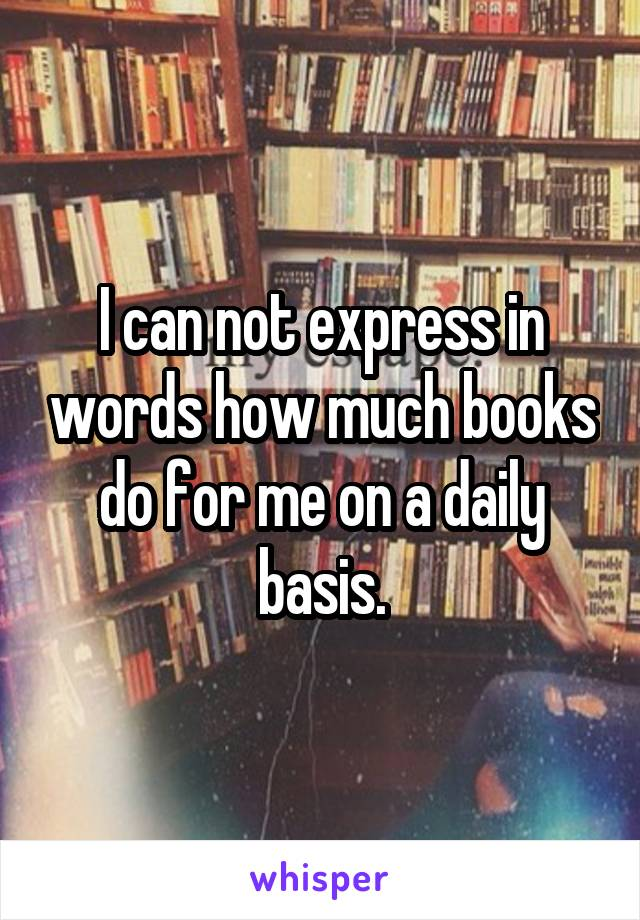 I can not express in words how much books do for me on a daily basis.
