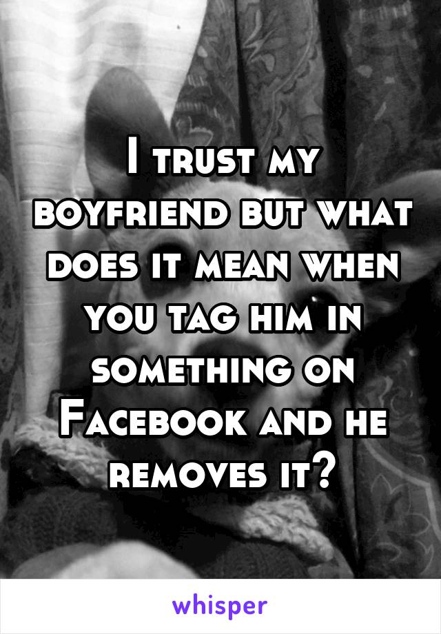 I trust my boyfriend but what does it mean when you tag him in something on Facebook and he removes it?