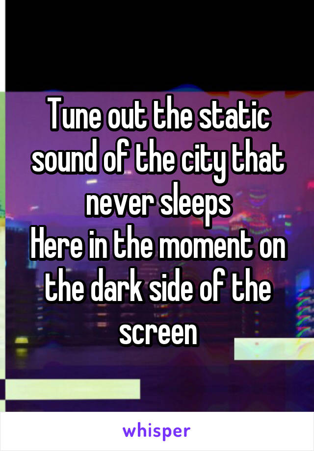 Tune out the static sound of the city that never sleeps Here in the moment on the dark side of the screen