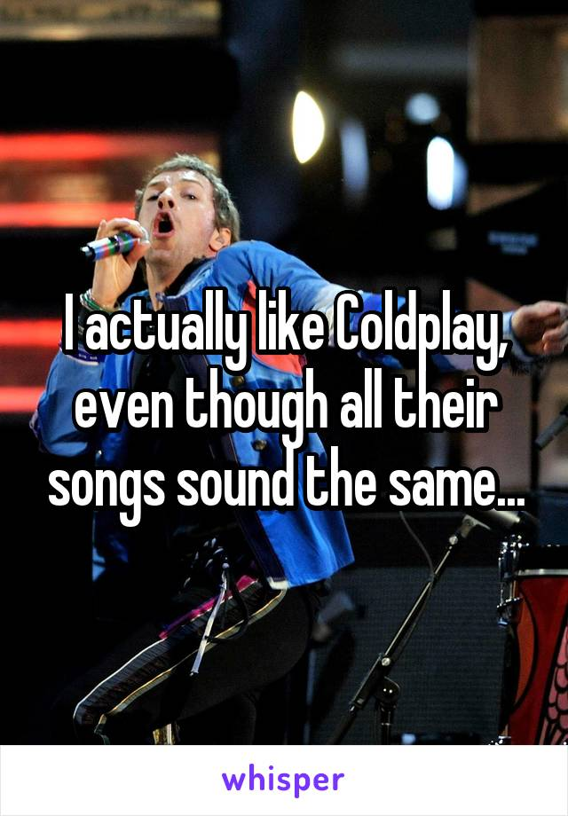 I actually like Coldplay, even though all their songs sound the same...