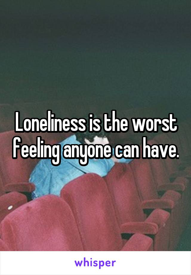 Loneliness is the worst feeling anyone can have.