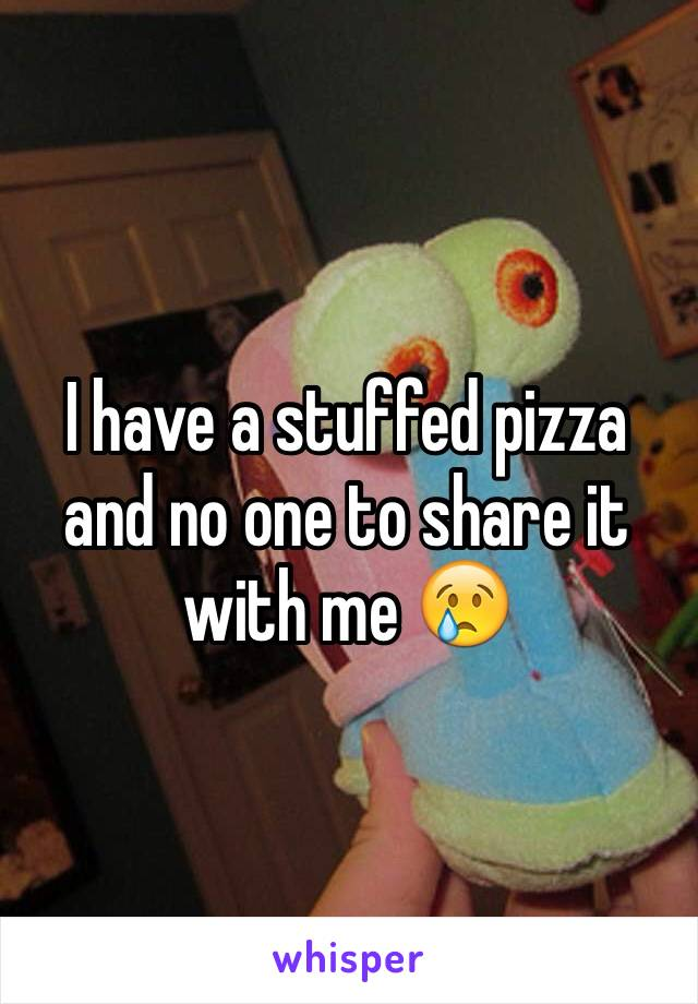 I have a stuffed pizza and no one to share it with me 😢