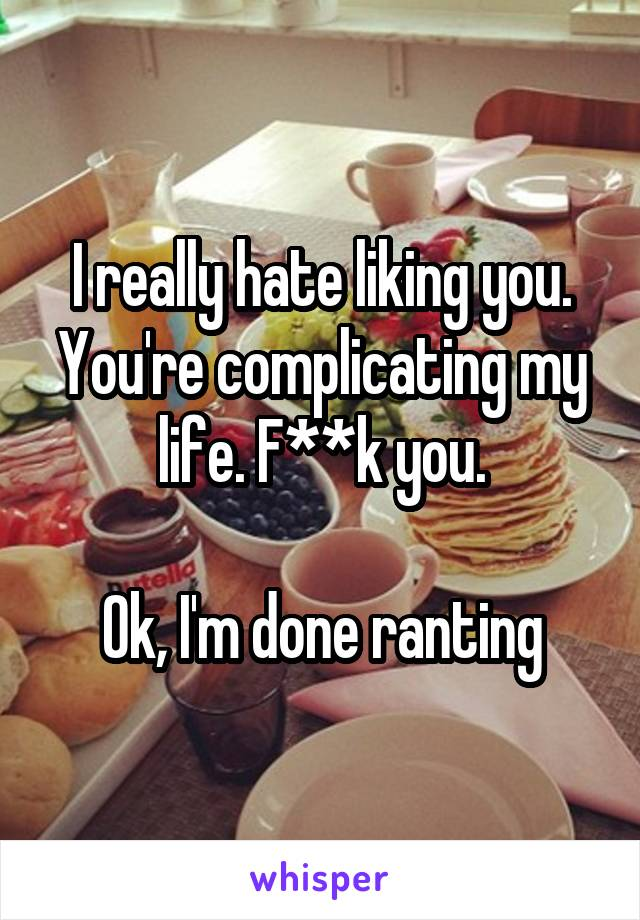 I really hate liking you. You're complicating my life. F**k you.  Ok, I'm done ranting