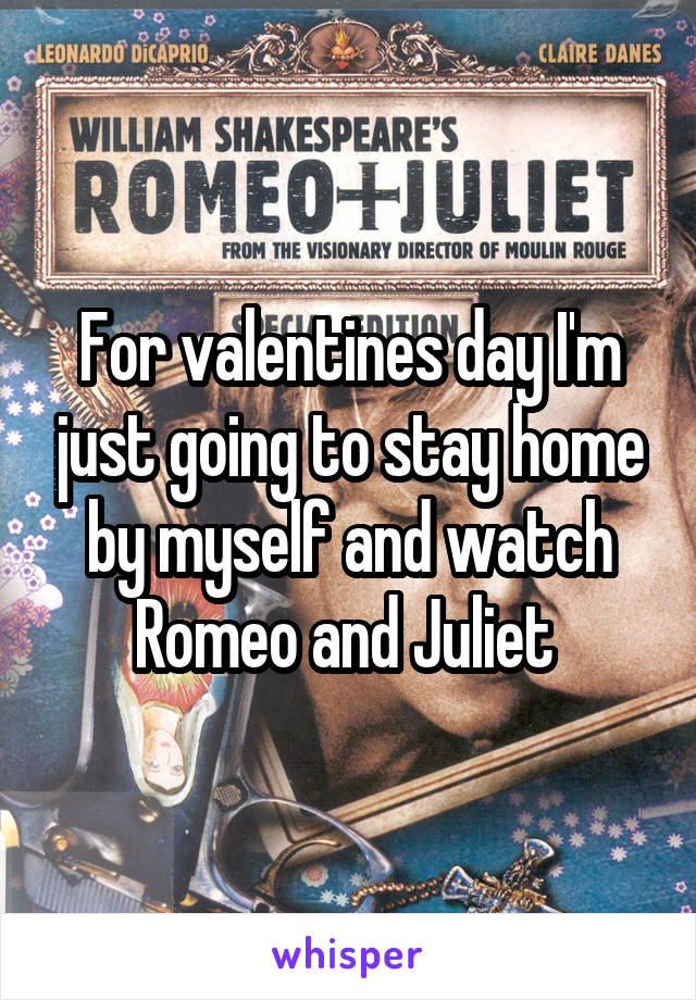 For valentines day I'm just going to stay home by myself and watch Romeo and Juliet