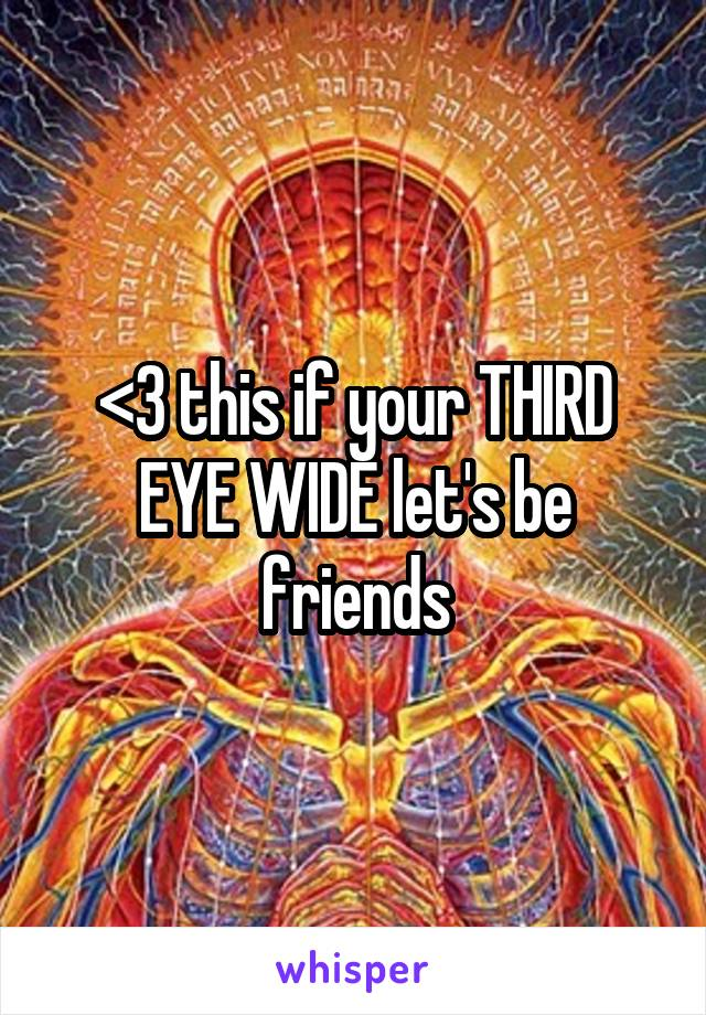 <3 this if your THIRD EYE WIDE let's be friends