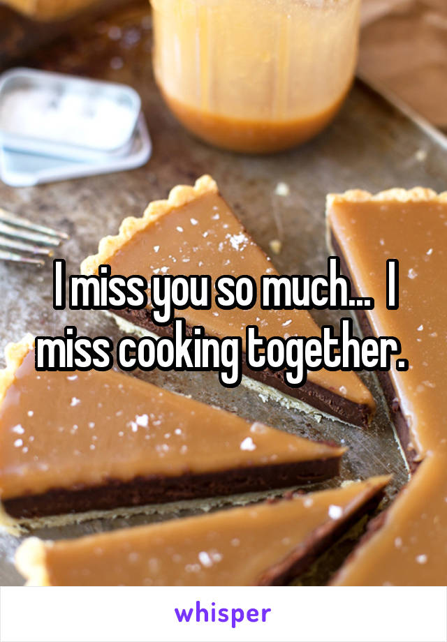 I miss you so much...  I miss cooking together.
