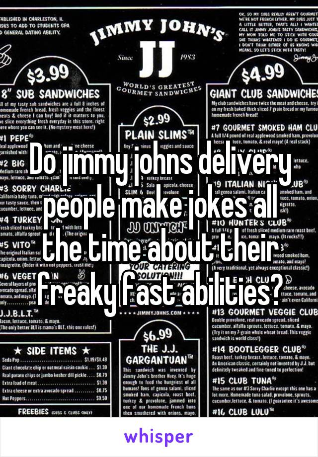 Do jimmy johns delivery people make jokes all the time about their freaky fast abilities?