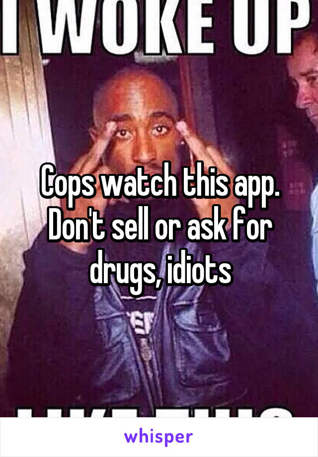 Cops watch this app. Don't sell or ask for drugs, idiots