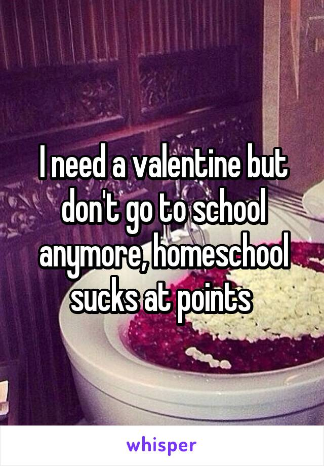 I need a valentine but don't go to school anymore, homeschool sucks at points