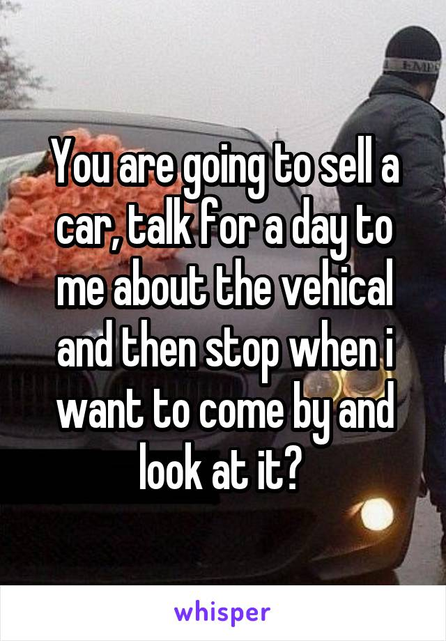 You are going to sell a car, talk for a day to me about the vehical and then stop when i want to come by and look at it?