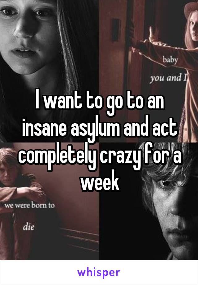 I want to go to an insane asylum and act completely crazy for a week
