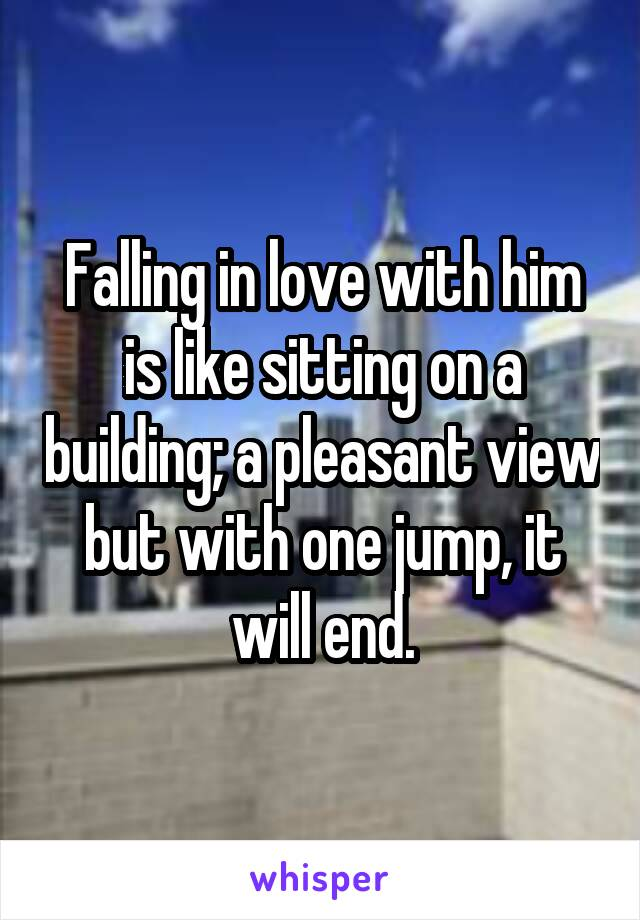 Falling in love with him is like sitting on a building; a pleasant view but with one jump, it will end.