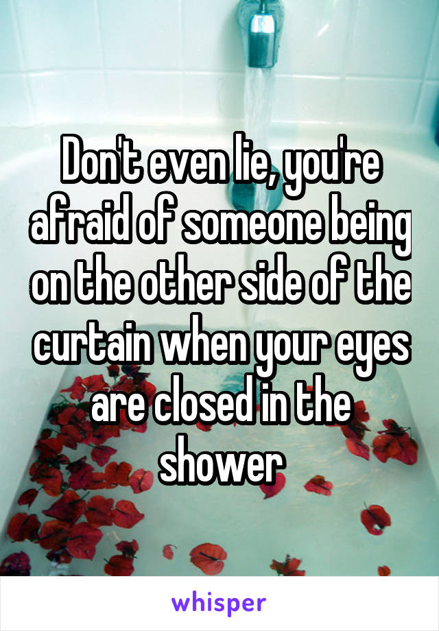 Don't even lie, you're afraid of someone being on the other side of the curtain when your eyes are closed in the shower