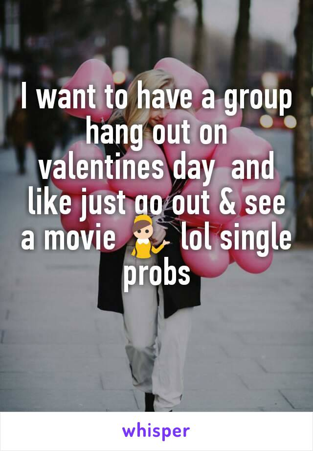 I want to have a group hang out on valentines day  and like just go out & see a movie 💁 lol single probs