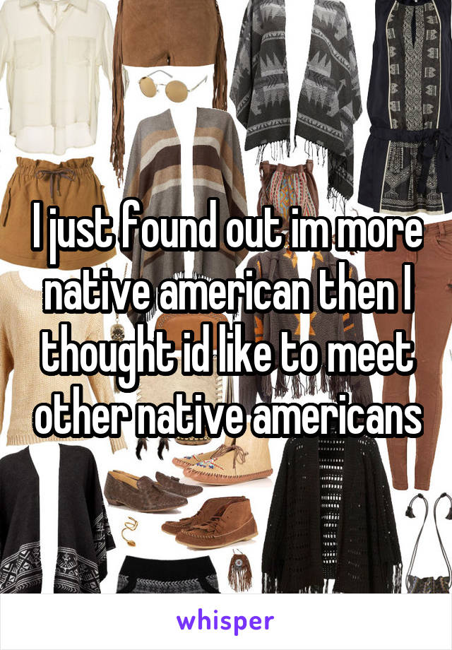 I just found out im more native american then I thought id like to meet other native americans