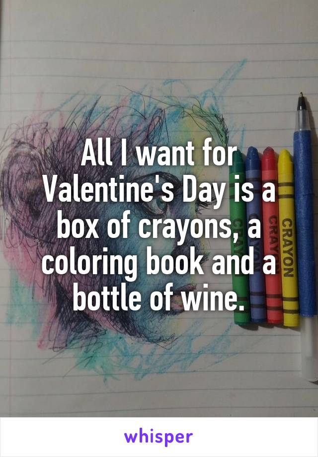 All I want for Valentine's Day is a box of crayons, a coloring book and a bottle of wine.