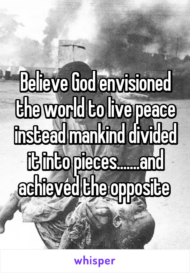 Believe God envisioned the world to live peace instead mankind divided it into pieces.......and achieved the opposite